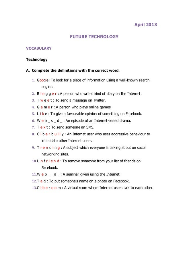 April 2013FUTURE TECHNOLOGYVOCABULARYTechnologyA. Complete the definitions with the correct word.1. Google: To look for a ...