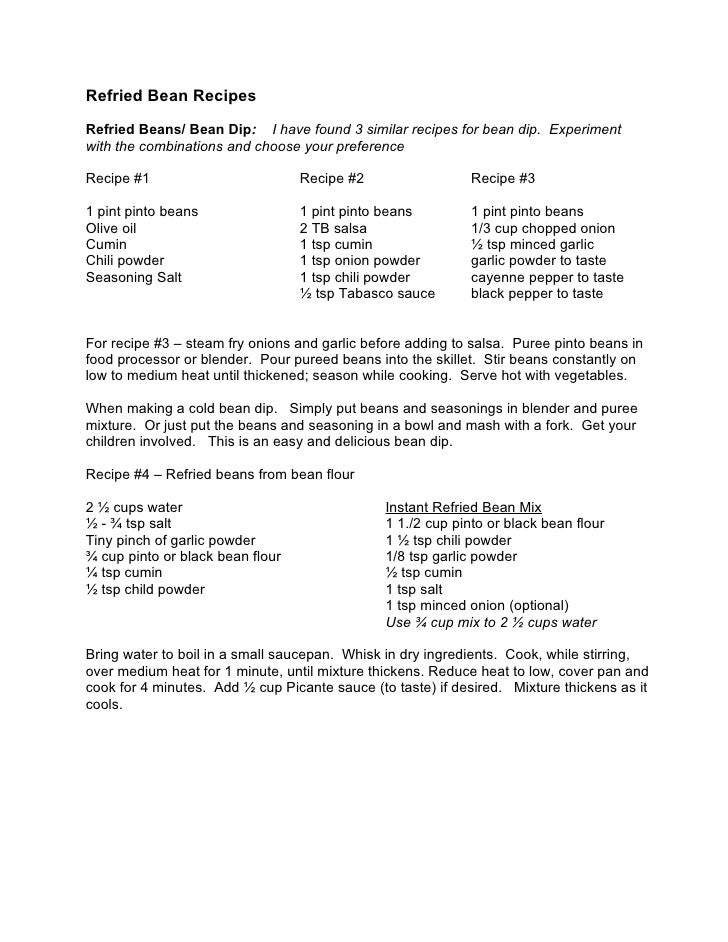 Refried Bean Recipes  Refried Beans/ Bean Dip: I have found 3 similar recipes for bean dip. Experiment with the combinatio...