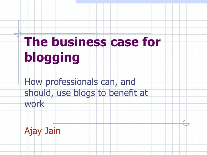 The business case for blogging How professionals can, and should, use blogs to benefit at work Ajay Jain