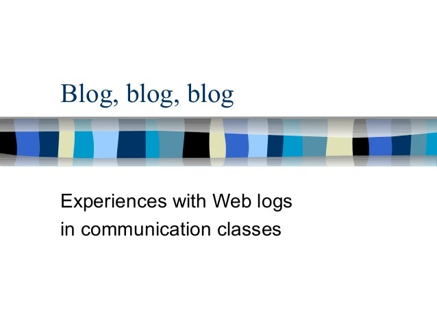 Blog, blog, blog Experiences with Web logs in communication classes