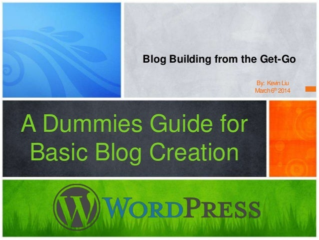 A Dummies Guide for Basic Blog Creation Blog Building from the Get-Go By: KevinLiu March6th 2014