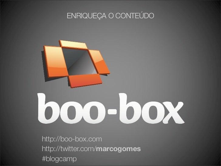 ENRIQUEÇA O CONTEÚDO     http://boo-box.com http://twitter.com/marcogomes #blogcamp