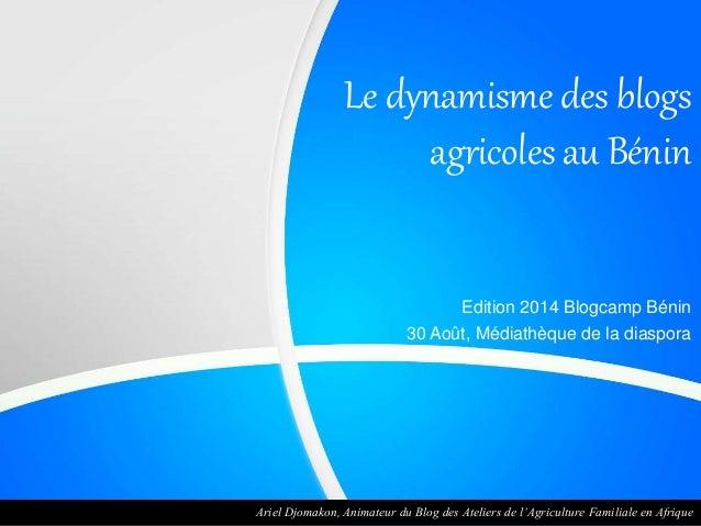 Le dynamisme des blogs  agricoles au Bénin  Edition 2014 Blogcamp Bénin  30 Août, Médiathèque de la diaspora  Ariel Djomak...