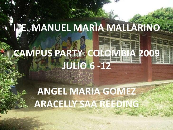 I. E. MANUEL MARÌA MALLARINO<br />CAMPUS PARTY  COLOMBIA 2009<br />JULIO 6 -12<br />ANGEL MARIA GOMEZ<br />ARACELLY SAA RE...