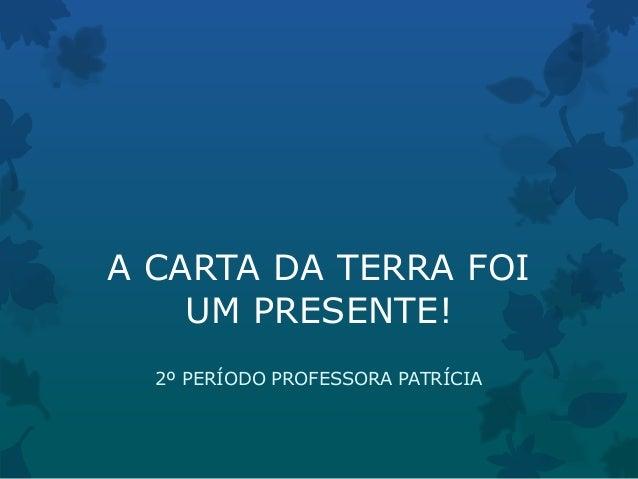 A CARTA DA TERRA FOIUM PRESENTE!2º PERÍODO PROFESSORA PATRÍCIA