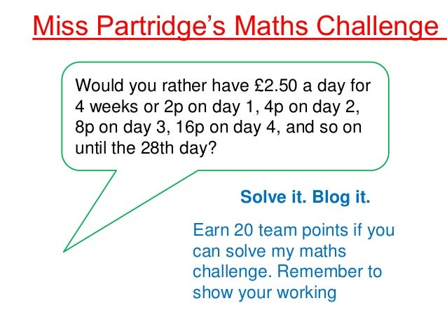 Miss Partridge's Maths Challenge 1   Would you rather have £2.50 a day for   4 weeks or 2p on day 1, 4p on day 2,   8p on ...
