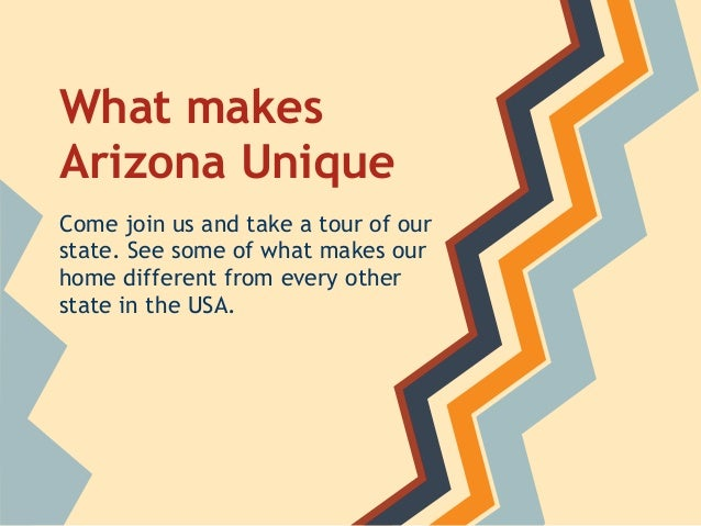 What makes Arizona Unique Come join us and take a tour of our state. See some of what makes our home different from every ...