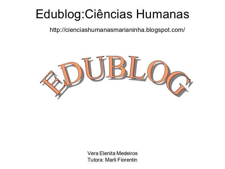 Edublog:Ciências Humanas http://cienciashumanasmarianinha.blogspot.com/ EDUBLOG Vera Elenita Medeiros Tutora: Marli Fioren...