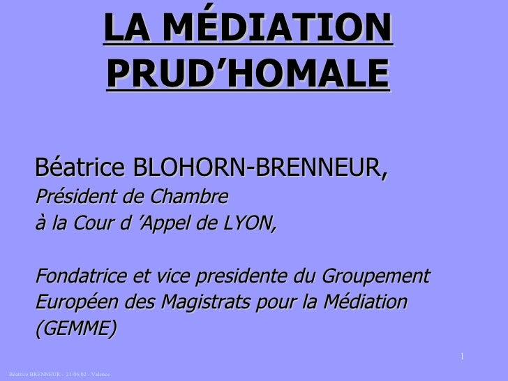 LA MÉDIATION PRUD'HOMALE <ul><li>Béatrice BLOHORN-BRENNEUR, </li></ul><ul><li>Président de Chambre  </li></ul><ul><li>à la...