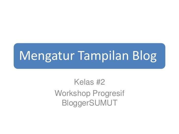 Mengatur Tampilan Blog         Kelas #2     Workshop Progresif      BloggerSUMUT