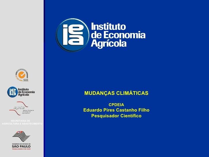 MUDANÇAS CLIMÁTICAS CPDEIA Eduardo Pires Castanho Filho Pesquisador Científico SECRETARIA DE AGRICULTURA E ABASTECIMENTO