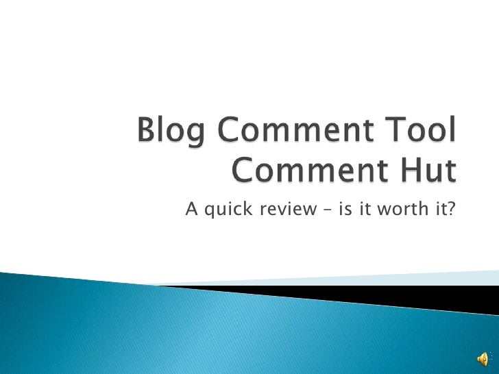 Blog Comment Tool Comment Hut<br />A quick review – is it worth it?<br />