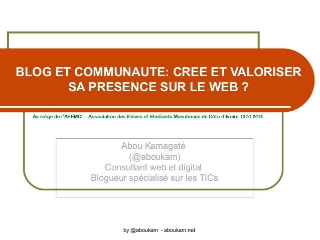 BLOG ET COMMUNAUTE: CREE ET VALORISER SA PRESENCE SUR LE WEB ? Abou Kamagaté (@aboukam) Consultant web et digital Blogueur...