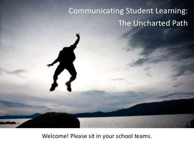 Communicating Student Learning: The Uncharted Path  Communication Student Learning Pilot  Welcome! Please sit in your scho...