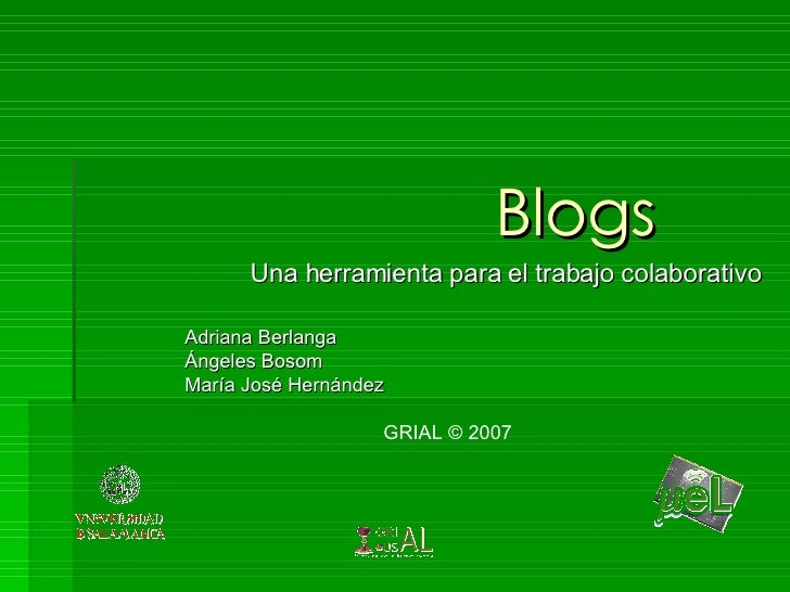 Blogs Una herramienta para el trabajo colaborativo Adriana Berlanga Ángeles Bosom María José Hernández GRIAL  ©  2007