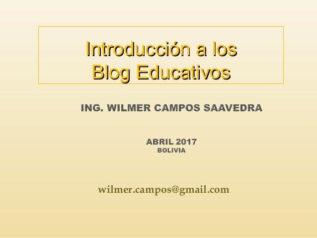 wilmer.campos@gmail.com Introducción a losIntroducción a los Blog EducativosBlog Educativos