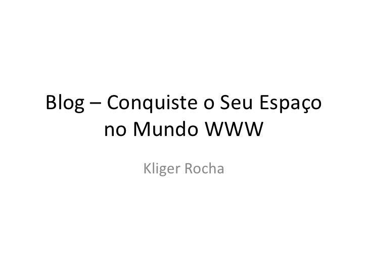 Blog – Conquiste o Seu Espaço no Mundo WWW<br />Kliger Rocha<br />