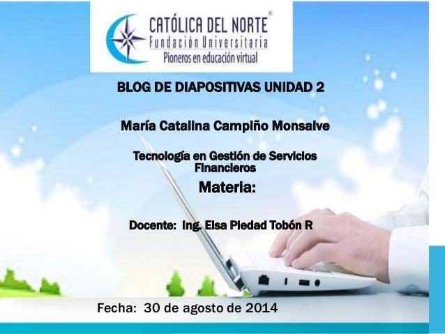BLOG DE DIAPOSITIVAS UNIDAD 2  María Catalina Campiño Monsalve  Tecnología en Gestión de Servicios  Financieros  Materia: ...
