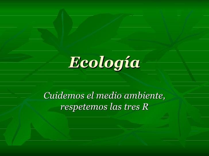 Ecología Cuidemos el medio ambiente, respetemos las tres R