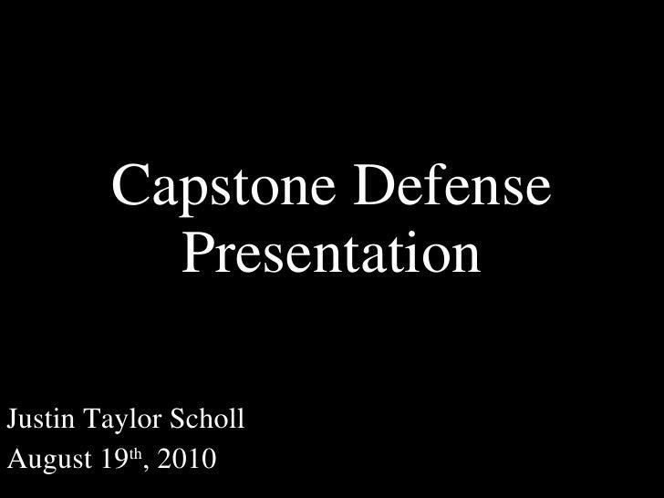 Justin Taylor Scholl August 19 th , 2010 Capstone Defense Presentation