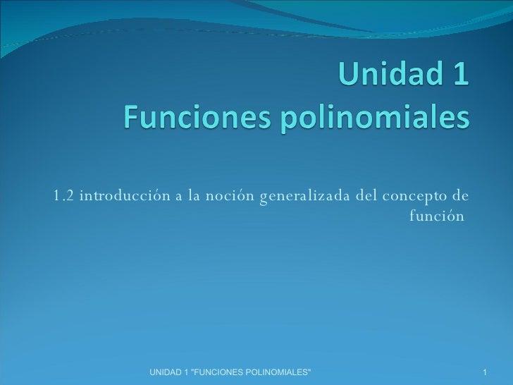 """1.2 introducción a la noción generalizada del concepto de función  UNIDAD 1 """"FUNCIONES POLINOMIALES"""""""