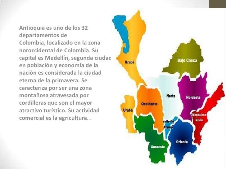 Antioquia es uno de los 32departamentos deColombia, localizado en la zonanoroccidental de Colombia. Sucapital es Medellín,...