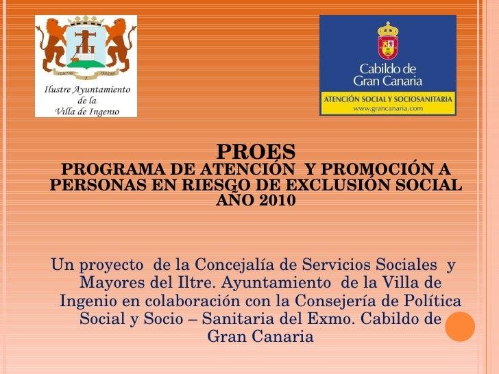 PROES PROGRAMA DE ATENCIÓN  Y PROMOCIÓN A PERSONAS EN RIESGO DE EXCLUSIÓN SOCIAL AÑO 2010 Un proyecto  de la Concejalía de...