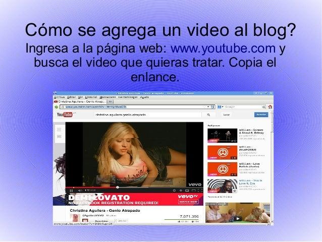 Cómo se agrega un video al blog?Ingresa a la página web: www.youtube.com y  busca el video que quieras tratar. Copia el   ...
