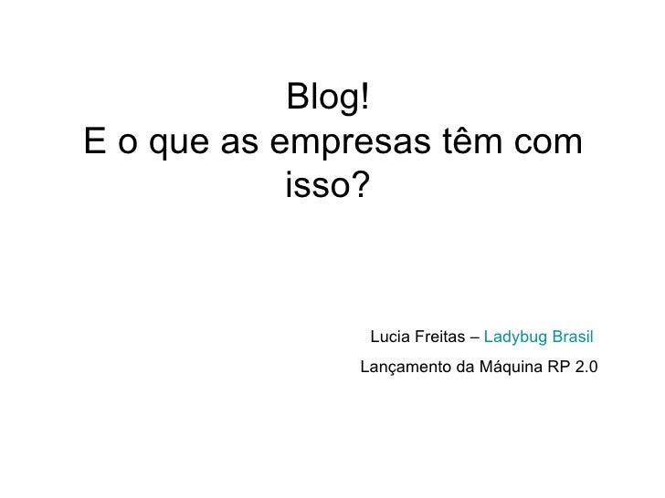 Blog!  E o que as empresas têm com isso?  Lucia Freitas –  Ladybug  Brasil  Lançamento da Máquina RP 2.0