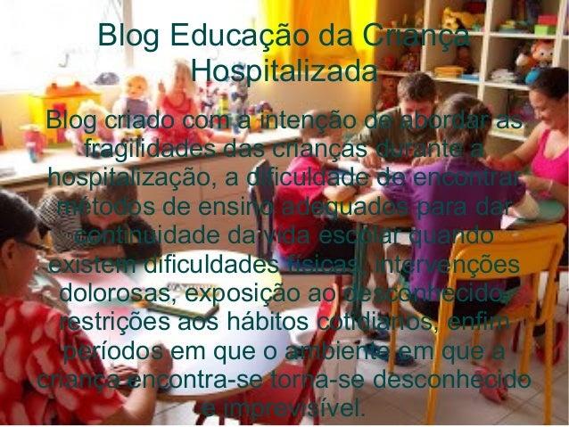 Blog Educação da Criança Hospitalizada Blog criado com a intenção de abordar as fragilidades das crianças durante a hospit...