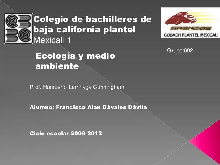 Colegio de bachilleres de baja california plantel Mexicali 1                                        Grupo:602  Ecología y ...