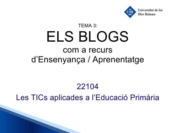 TEMA 3: ELS BLOGS com a recurs d'Ensenyança / Aprenentatge 22104 Les TICs aplicades a l'Educació Primària
