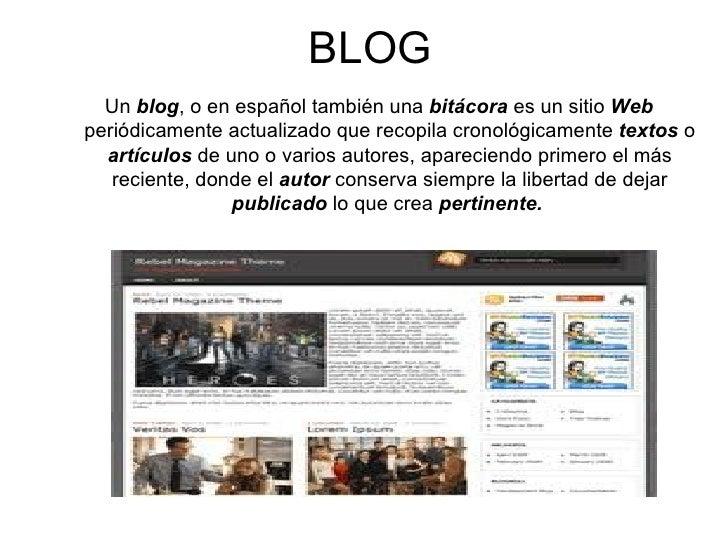 BLOG <ul><li>Un   blog , o en español también una  bitácora  es un sitio  Web  periódicamente actualizado que recopila cro...