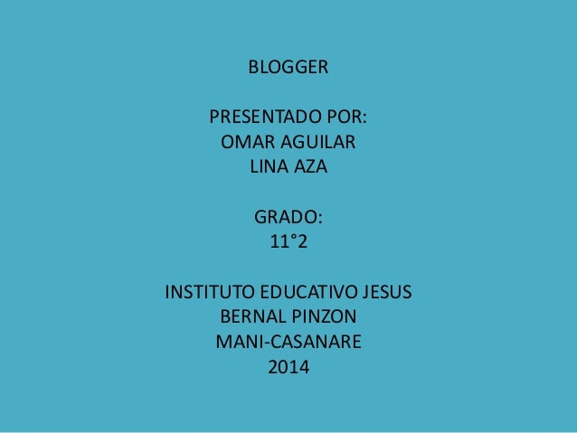 BLOGGER PRESENTADO POR: OMAR AGUILAR LINA AZA GRADO: 11°2 INSTITUTO EDUCATIVO JESUS BERNAL PINZON MANI-CASANARE 2014