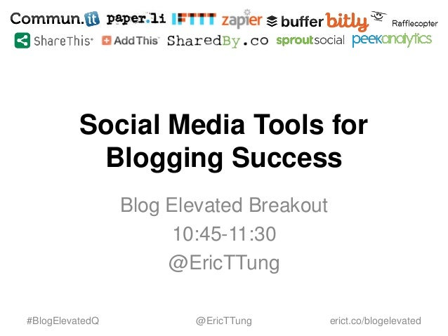 Social Media Tools for Blogging Success Blog Elevated Breakout 10:45-11:30 @EricTTung #BlogElevatedQ @EricTTung erict.co/b...
