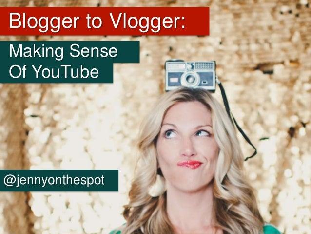 Blogger to Vlogger: Making Sense Of YouTube @jennyonthespot