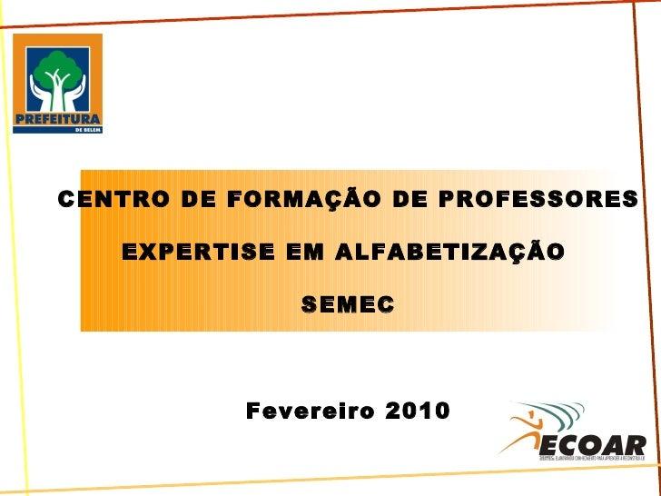 CENTRO DE FORMAÇÃO DE PROFESSORES EXPERTISE EM ALFABETIZAÇÃO  SEMEC Fevereiro 2010