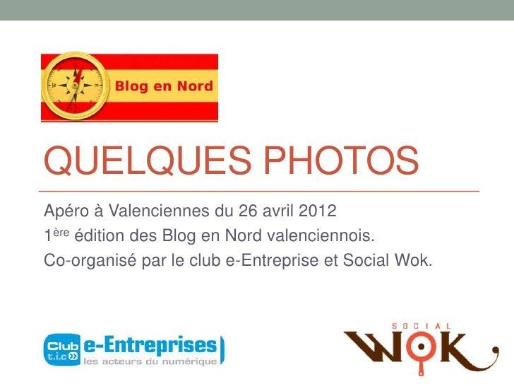 QUELQUES PHOTOSApéro à Valenciennes du 26 avril 20121ère édition des Blog en Nord valenciennois.Co-organisé par le club e-...