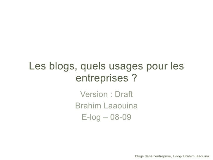 Les blogs, quels usages pour les entreprises ? Version : Draft Brahim Laaouina E-log – 08-09