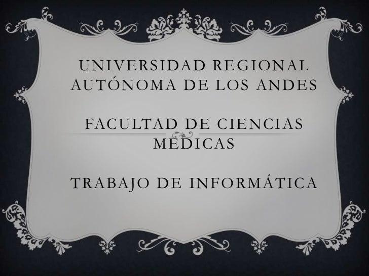 UNIVERSIDAD REGIONALAUTÓNOMA DE LOS ANDES FACULTAD DE CIENCIAS       MEDICASTRABAJO DE INFORMÁTICA