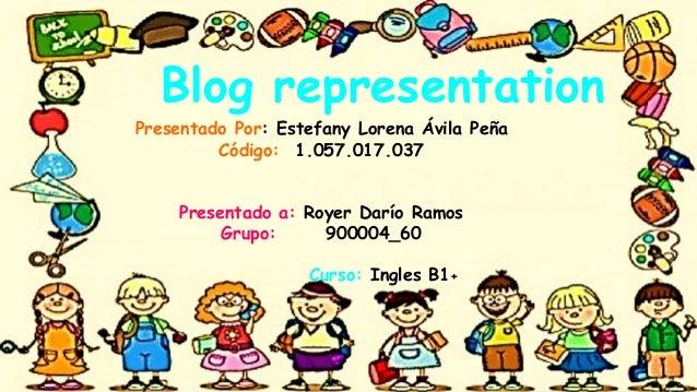 Blog representation Presentado Por: Estefany Lorena Ávila Peña Código: 1.057.017.037 Presentado a: Royer Darío Ramos Grupo...