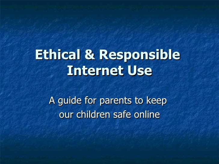 Ethical & Responsible  Internet Use A guide for parents to keep  our children safe online