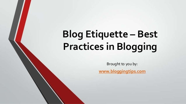 Blog Etiquette – Best Practices in Blogging Brought to you by:  www.bloggingtips.com