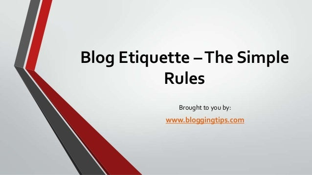 Blog Etiquette – The Simple Rules Brought to you by:  www.bloggingtips.com