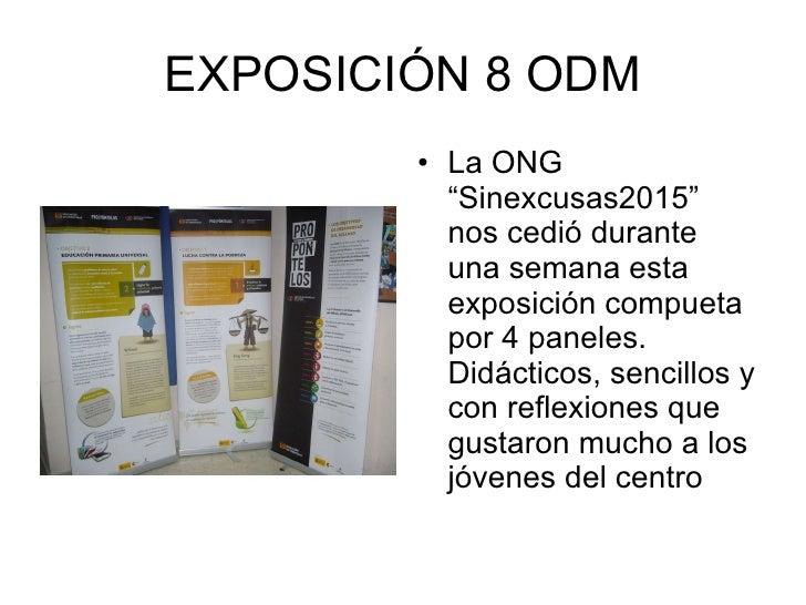 """EXPOSICIÓN 8 ODM <ul><li>La ONG """"Sinexcusas2015"""" nos cedió durante una semana esta exposición compueta por 4 paneles. Didá..."""
