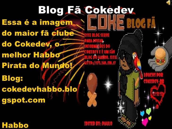 Blog Fã Cokedev Essa é a imagem do maior fã clube do Cokedev, o melhor Habbo Pirata do Mundo! Blog: cokedevhabbo.blogspot....