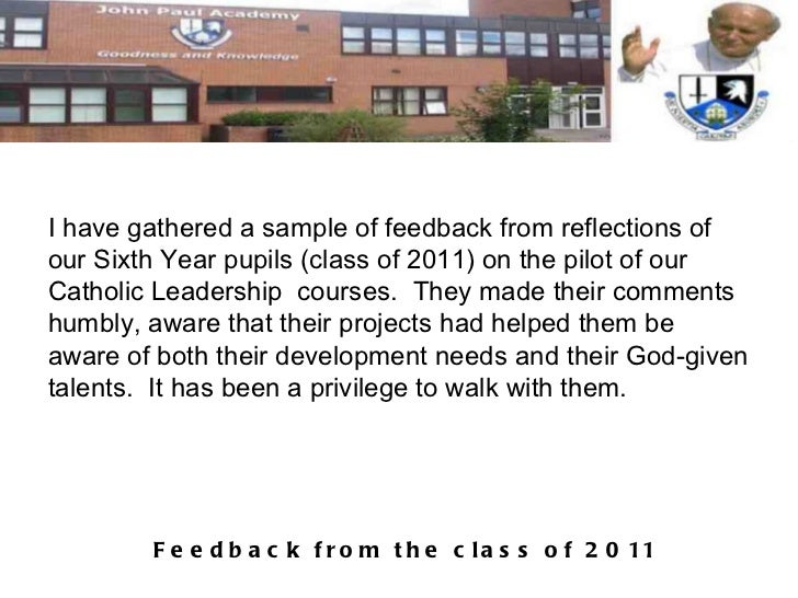 I have gathered a sample of feedback from reflections of our Sixth Year pupils (class of 2011) on the pilot of our Catholi...