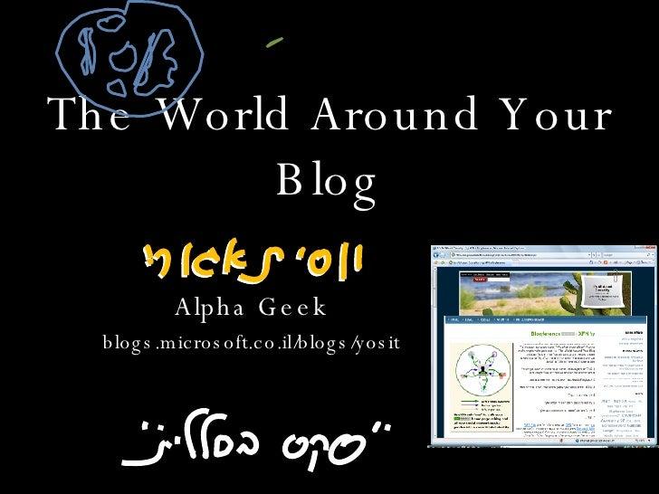 The World Around Your Blog Alpha Geek blogs.microsoft.co.il/blogs/yosit