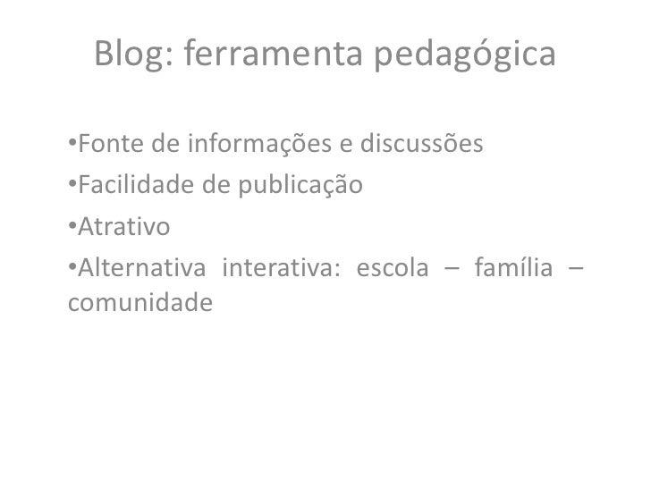 Blog: ferramenta pedagógica<br /><ul><li>Fonte de informações e discussões