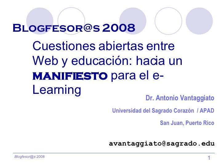 Blogfesor@s 2008   Cuestiones abiertas entre Web y educación: hacia un  manifiesto  para el e-Learning [email_address] Dr....